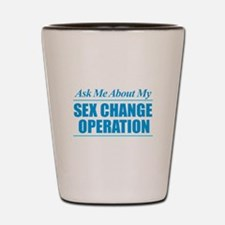 Ask Me About My Sex Change Operation Shot Glass