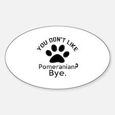 You Do Not Like Pomeranian Dog ? By Sticker (Oval)
