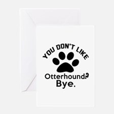 You Do Not Like Otterhound Dog ? Bye Greeting Card