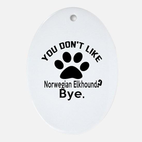 You Do Not Like Norwegian Elkhound D Oval Ornament