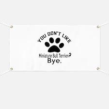 You Do Not Like Miniature Bull Terrier Dog Banner