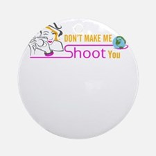 don't make me shoot you Round Ornament