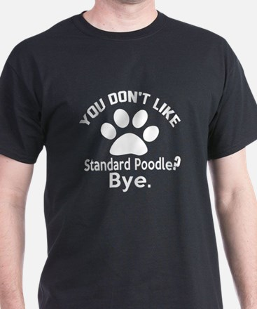 You Do Not Like Standard Poodle Dog ? T-Shirt