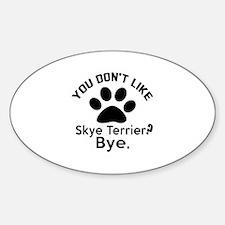 You Do Not Like Skye Terrier Dog ? Decal