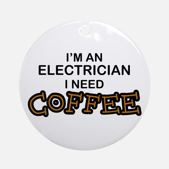 Electrician Need Coffee Ornament (Round)