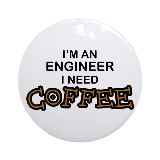 Engineer Need Coffee Ornament Round By Poor Richards