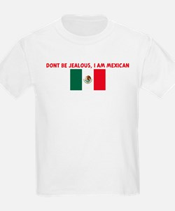 DONT BE JEALOUS I AM MEXICAN T-Shirt