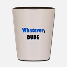 Whatever, Dude Shot Glass