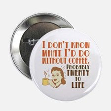 """I dont know what Id do without coffee 2.25"""" Button"""