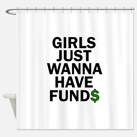 Girls Just Wanna Have Funds Want To Shower Curtain