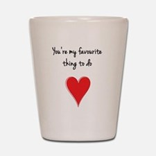 You're My Favourite Thing to Do - H Shot Glass
