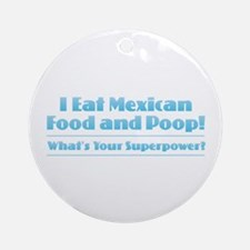 I Can Eat Mexican Food and Poop Round Ornament