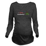 I Love Gardening Long Sleeve Maternity T-Shirt