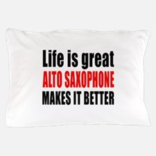 Life Is Great Alto Saxophone Makes It Pillow Case