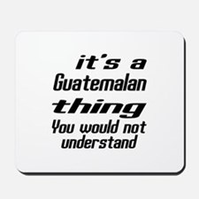 It Is Guatemalan Thing You Would Not und Mousepad