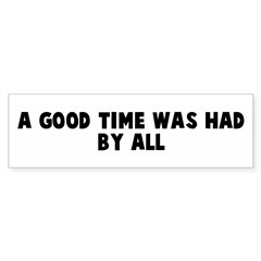 A good time was had by all Bumper Bumper Sticker