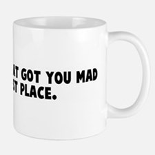 Are the ones that got you mad Mug
