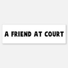 A friend at court Bumper Bumper Bumper Sticker