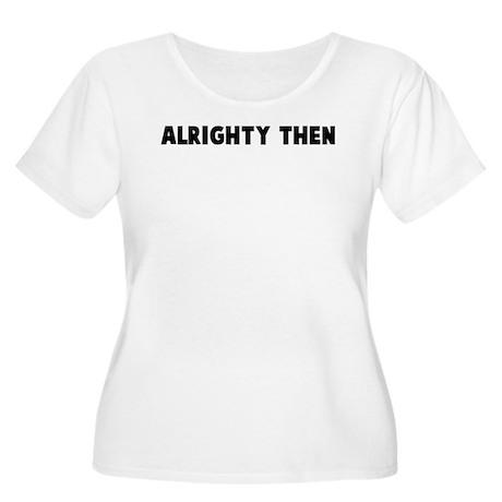 Alrighty then Women's Plus Size Scoop Neck T-Shirt