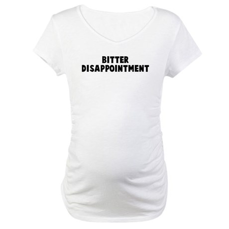 Bitter disappointment Maternity T-Shirt