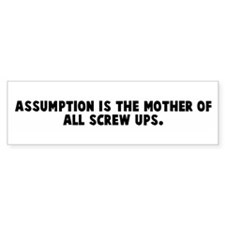 Assumption is the mother of a Bumper Bumper Sticker
