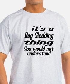 It Is Dog Sledding Thing You Would N T-Shirt