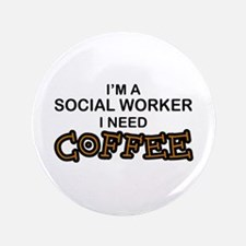 "Social Worker Need Coffee 3.5"" Button"