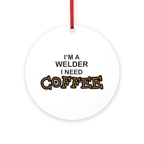Welder Need Coffee Ornament (Round)