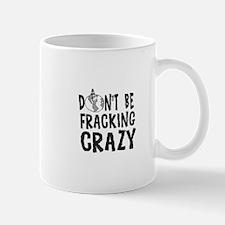 Dont be Fracking Crazy Mugs