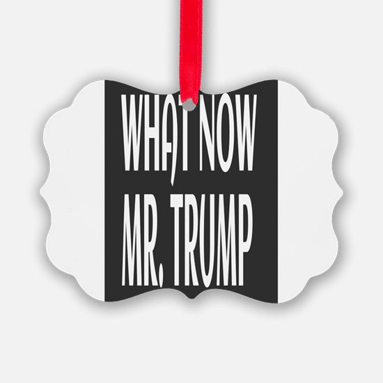 WHAT NOW MR.TRUMP Ornament