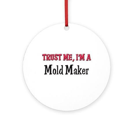 Trust Me I'm a Mold Maker Ornament (Round)