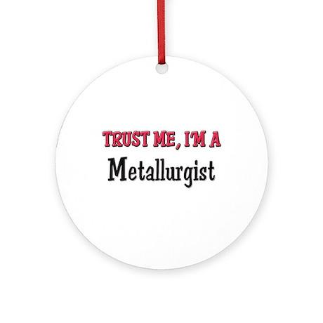Trust Me I'm a Metallurgist Ornament (Round)