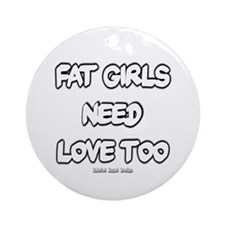 Fat Girls Need Love Too Ornament (Round)
