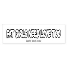 Fat Girls Need Love Too Bumper Bumper Sticker