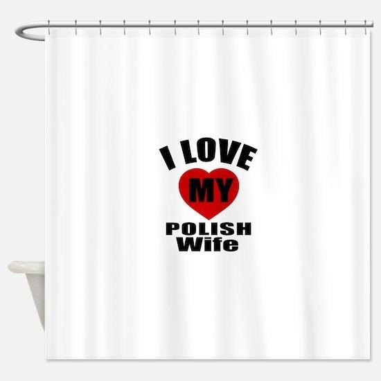 I Love My Polish Wife Shower Curtain