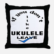 If you don't like Ukulele Leave ! Throw Pillow