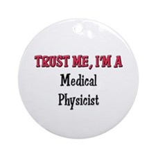 Trust Me I'm a Medical Physicist Ornament (Round)
