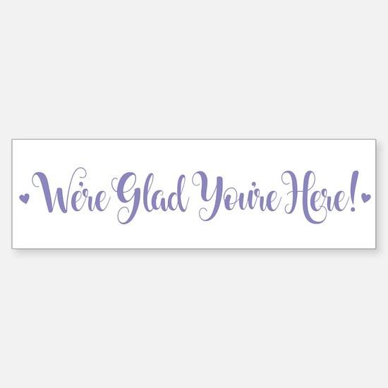 We're Glad You're Here Bumper Bumper Bumper Sticker