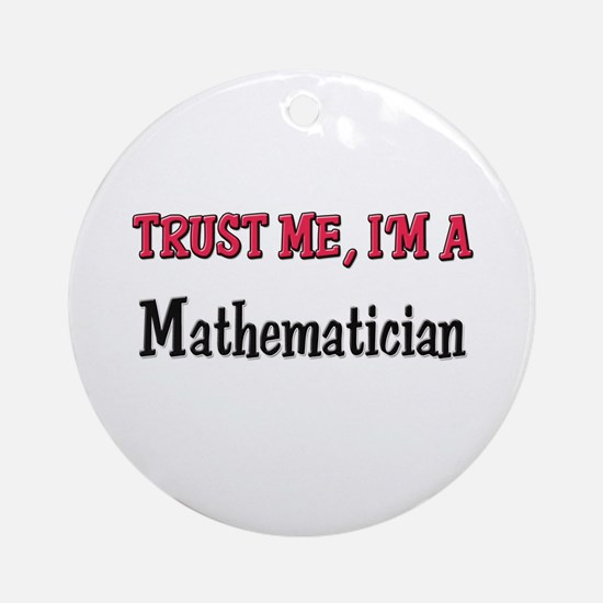 Trust Me I'm a Mathematician Ornament (Round)