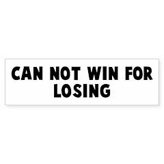 Can not win for losing Bumper Bumper Sticker