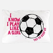 I know I Play Soccer Like A Girl Pillow Case
