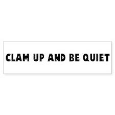 Clam up and be quiet Bumper Bumper Sticker