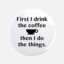 """First I Drink The Coffee 3.5"""" Button"""