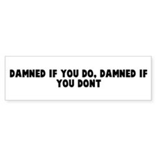 Damned if you do damned if yo Bumper Bumper Sticker