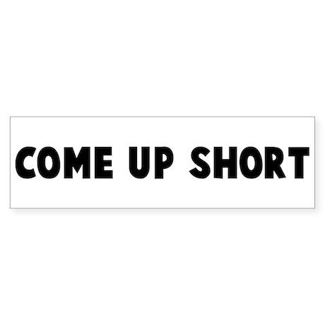 Come up short Bumper Sticker