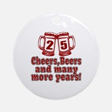 25 Cheers Beers And Many More Years Round Ornament