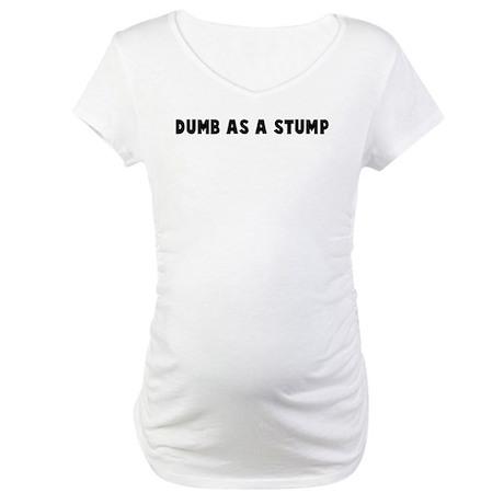 Dumb as a stump Maternity T-Shirt