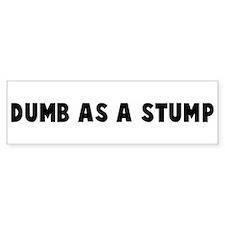 Dumb as a stump Bumper Bumper Sticker