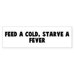 Feed a cold starve a fever Bumper Bumper Sticker