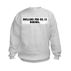 Drilling for oil is boring Sweatshirt